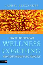 How to Incorporate Wellness Coaching into Your The (How to Incorporate Wellness Coaching into Your Therapeutic Practice)